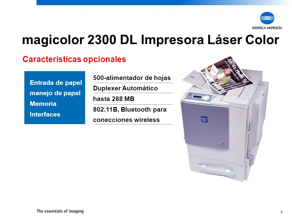 6 magicolor 2300 DL Impresora Láser Color Características opcionales Entrada de papel manejo de papel Memoria Interfaces 500-alimentador de hojas Duplexer Automático hasta 288 MB 802.11B, Bluetooth para conecciones wireless