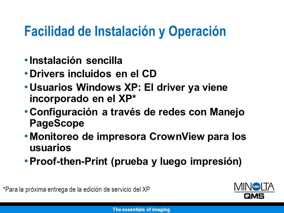 The essentials of imaging Facilidad de Instalación y Operación Instalación sencilla Drivers incluidos en el CD Usuarios Windows XP: El driver ya viene incorporado en el XP* Configuración a través de redes con Manejo PageScope Monitoreo de impresora CrownView para los usuarios Proof-then-Print (prueba y luego impresión) *Para la próxima entrega de la edición de servicio del XP
