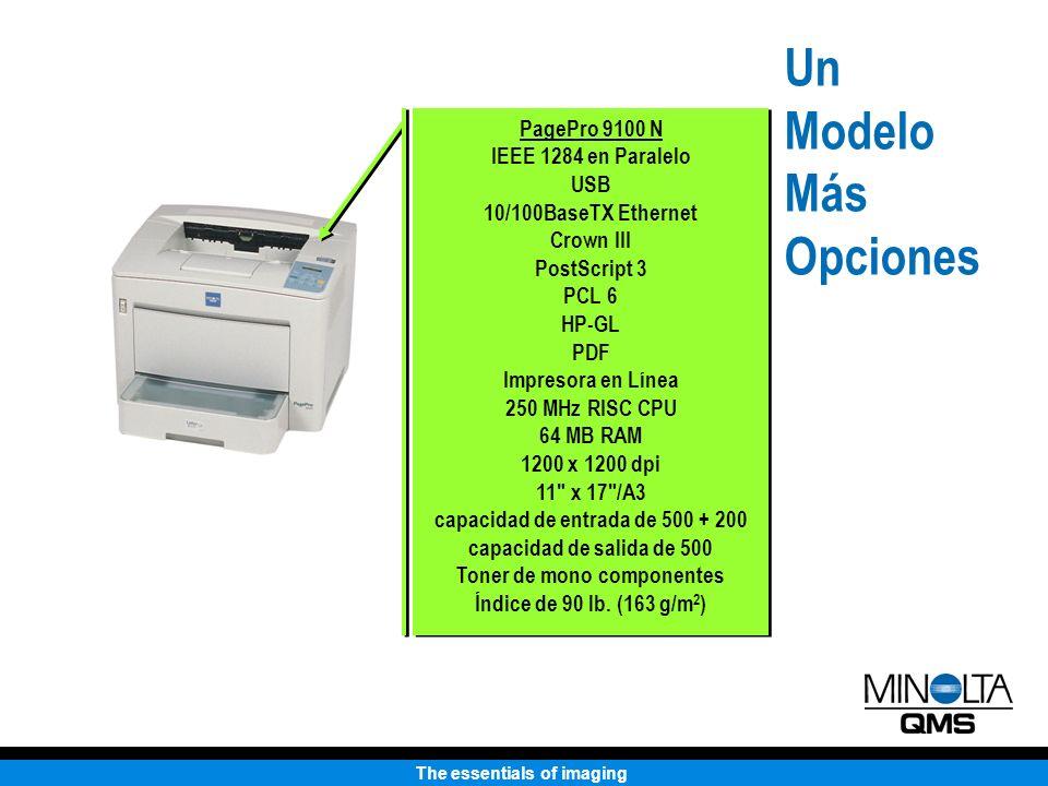 The essentials of imaging Un Modelo Más Opciones PagePro 9100 N IEEE 1284 en Paralelo USB 10/100BaseTX Ethernet Crown III PostScript 3 PCL 6 HP-GL PDF Impresora en Línea 250 MHz RISC CPU 64 MB RAM 1200 x 1200 dpi 11 x 17 /A3 capacidad de entrada de 500 + 200 capacidad de salida de 500 Toner de mono componentes Índice de 90 lb.