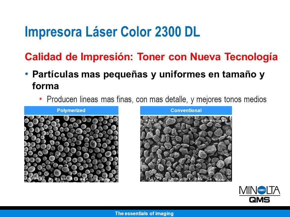 The essentials of imaging Impresora Láser Color 2300 DL Calidad de Impresión: Toner con Nueva Tecnología Partículas mas pequeñas y uniformes en tamaño