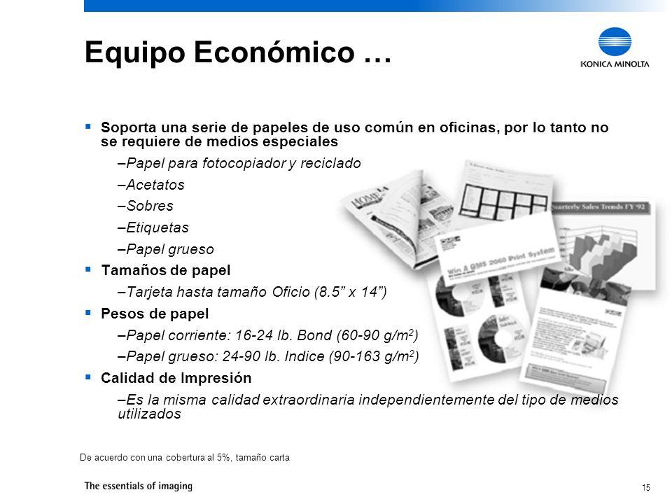 15 Equipo Económico … Soporta una serie de papeles de uso común en oficinas, por lo tanto no se requiere de medios especiales –Papel para fotocopiador y reciclado –Acetatos –Sobres –Etiquetas –Papel grueso Tamaños de papel –Tarjeta hasta tamaño Oficio (8.5 x 14) Pesos de papel –Papel corriente: 16-24 lb.