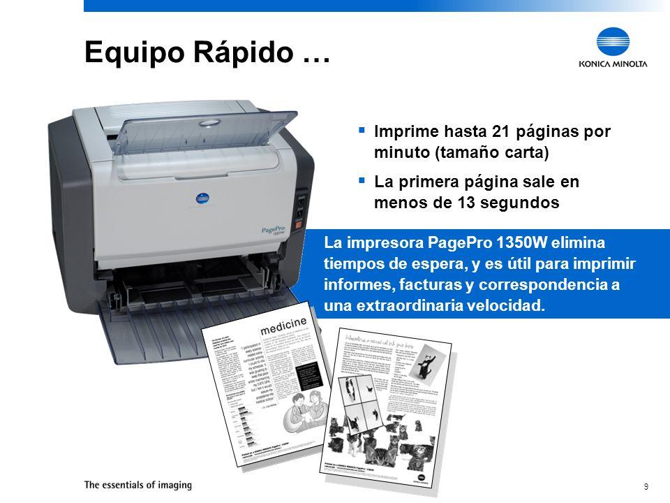 9 Equipo Rápido … Imprime hasta 21 páginas por minuto (tamaño carta) La primera página sale en menos de 13 segundos La impresora PagePro 1350W elimina tiempos de espera, y es útil para imprimir informes, facturas y correspondencia a una extraordinaria velocidad.