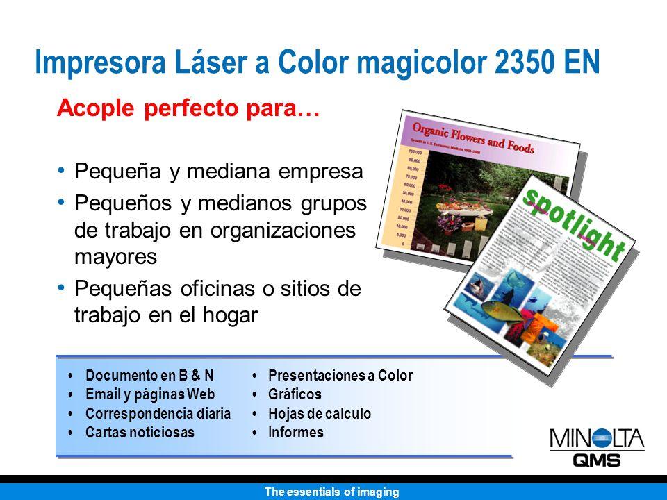 The essentials of imaging Hasta 4 ppm Hasta 18 ppm Hasta 9600x600 clase-dpi 200 hojas Hasta 8.5 x 14 pulgadas 128 MB PC & Macintosh PostScript 3, PCL 6 (w/ PJL), PDF Ethernet (10/100BaseTX), USB, en Paralelo Características Estándar Velocidad - color Velocidad - b&n Resolución Entrada de papel Salida de papel Tamaño de papel Memoria Compatibilidad Emulaciones Interfaces Impresora Láser a Color magicolor 2350 EN