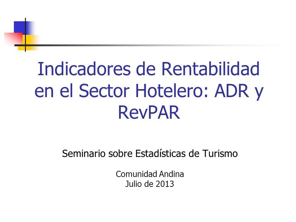 Indicadores de Rentabilidad en el Sector Hotelero: ADR y RevPAR Seminario sobre Estadísticas de Turismo Comunidad Andina Julio de 2013