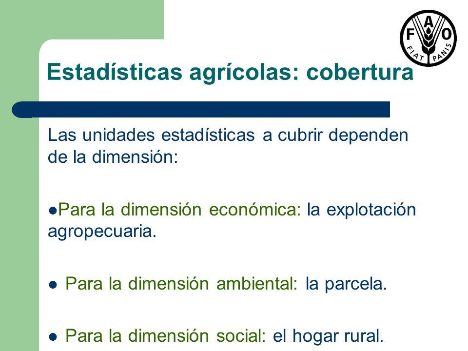 Estadísticas agrícolas: cobertura Las unidades estadísticas a cubrir dependen de la dimensión: Para la dimensión económica: la explotación agropecuari