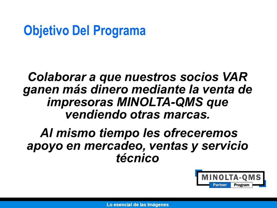Lo esencial de las Imágenes Objetivo Del Programa Colaborar a que nuestros socios VAR ganen más dinero mediante la venta de impresoras MINOLTA-QMS que