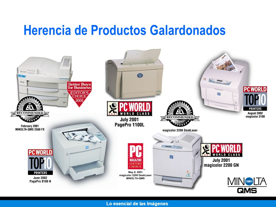 Lo esencial de las Imágenes Premios Láser Color ProductAwardPublicationDate magicolor 3100 Excellence in ImagingDigital FocusFebruary 2002 Top 10PC WorldApril 2002 magicolor 6100 DeskLaser Top 10PC WorldDecember 2001 Top 10PC WorldAugust 2001 Top 10PC WorldMay 2001 Top 10PC WorldMarch 2001 Editor s ChoiceBetter Buys for BusinessNovember 2000 Top 10PC WorldOctober 2000 magicolor 6110Top 10PC WorldApril 2002 Top 10PC WorldDecember 2001 Seal of ExcellenceAnimation MagazineNovember 2001 magicolor 2200 DeskLaser Top 10PC WorldApril 2002 Standing OvationPresentationsDecember 2001 Editors ChoicePC MagazineMay 2001 RecommendedBuyers LaboratoryApril 2002 Top 10PC WorldAugust 2002 magicolor 2210/ 2200Top 10PC WorldAugust 2002 Top 10PC WorldAugust 2002 World Class AwardPC WorldJuly 2001 Best BuyPC WorldMay 2001 Best on TestSingapore ComputerMay 2001 Best BuyPC WorldMarch 2001