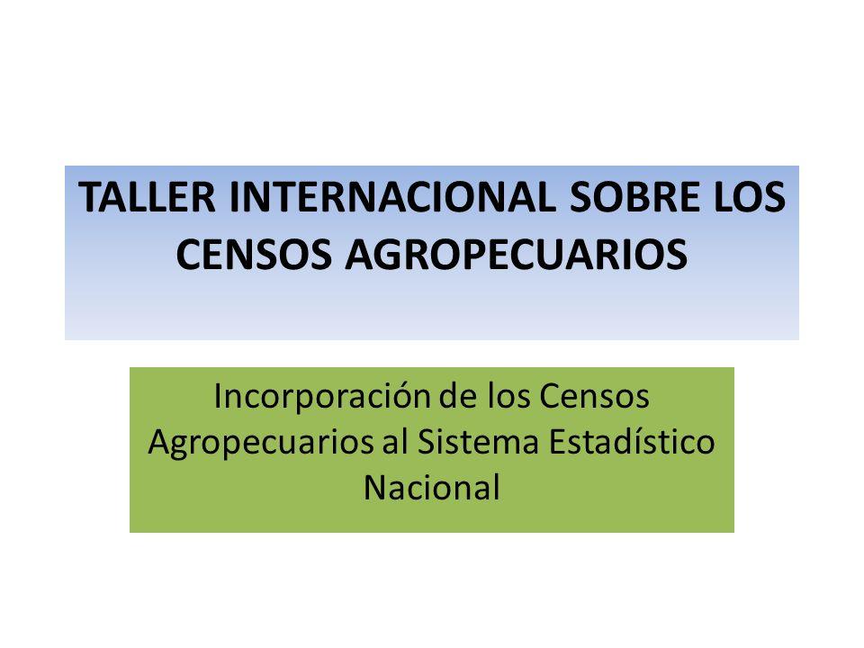 TALLER INTERNACIONAL SOBRE LOS CENSOS AGROPECUARIOS Incorporación de los Censos Agropecuarios al Sistema Estadístico Nacional