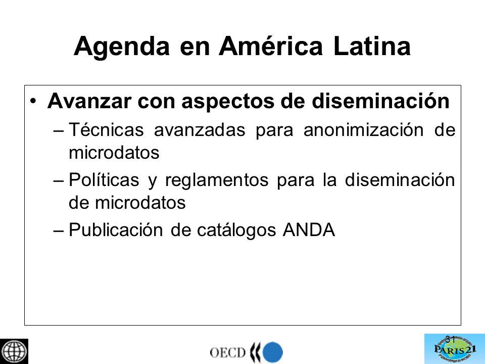 Agenda en América Latina Avanzar con aspectos de diseminación –Técnicas avanzadas para anonimización de microdatos –Políticas y reglamentos para la diseminación de microdatos –Publicación de catálogos ANDA 31