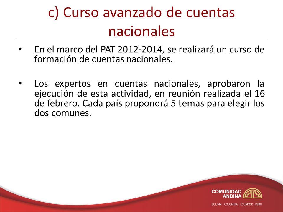 c) Curso avanzado de cuentas nacionales En el marco del PAT 2012-2014, se realizará un curso de formación de cuentas nacionales.