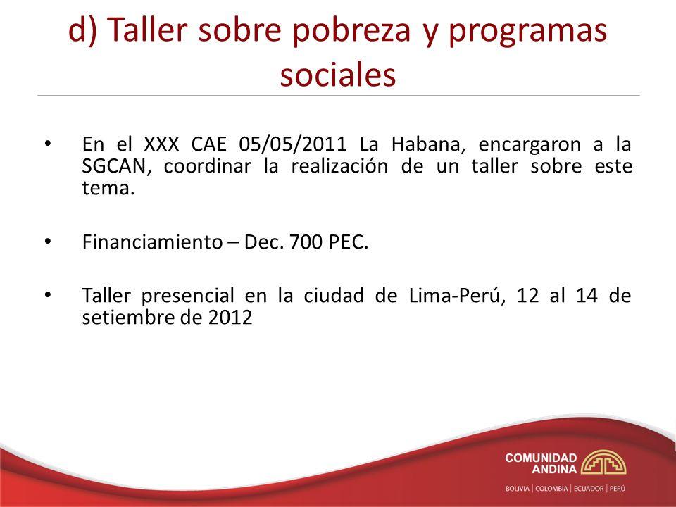 d) Taller sobre pobreza y programas sociales En el XXX CAE 05/05/2011 La Habana, encargaron a la SGCAN, coordinar la realización de un taller sobre este tema.