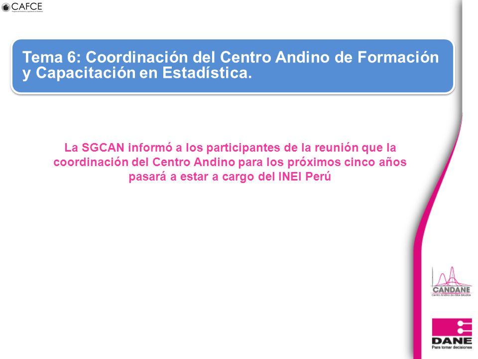 Tema 6: Coordinación del Centro Andino de Formación y Capacitación en Estadística. La SGCAN informó a los participantes de la reunión que la coordinac
