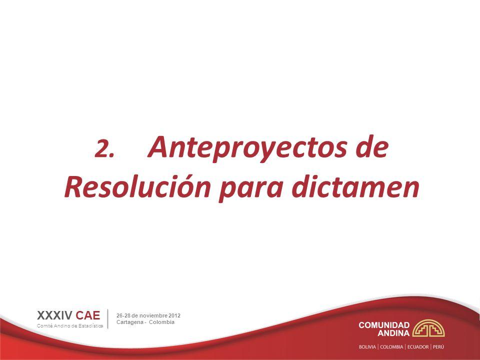 2. Anteproyectos de Resolución para dictamen XXXIV CAE Comité Andino de Estadística 26-28 de noviembre 2012 Cartagena - Colombia