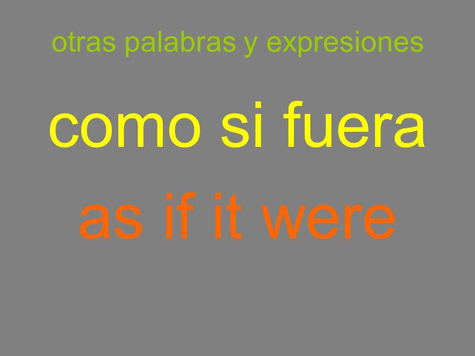 otras palabras y expresiones como si fuera as if it were