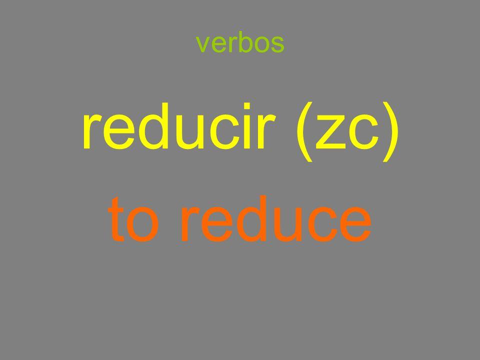 verbos reducir (zc) to reduce