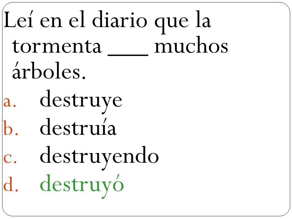 a Leí en el diario que la tormenta ___ muchos árboles. a. destruye b. destruía c. destruyendo d. destruyó