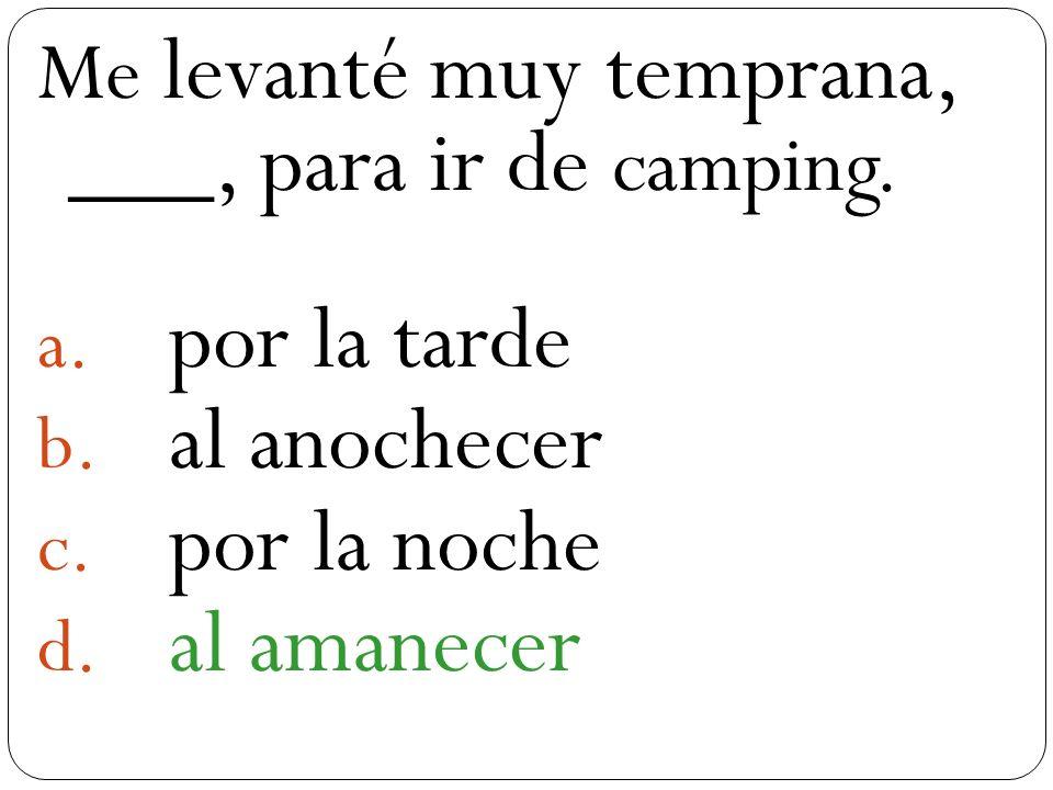 a Me levanté muy temprana, ___, para ir de camping. a. por la tarde b. al anochecer c. por la noche d. al amanecer