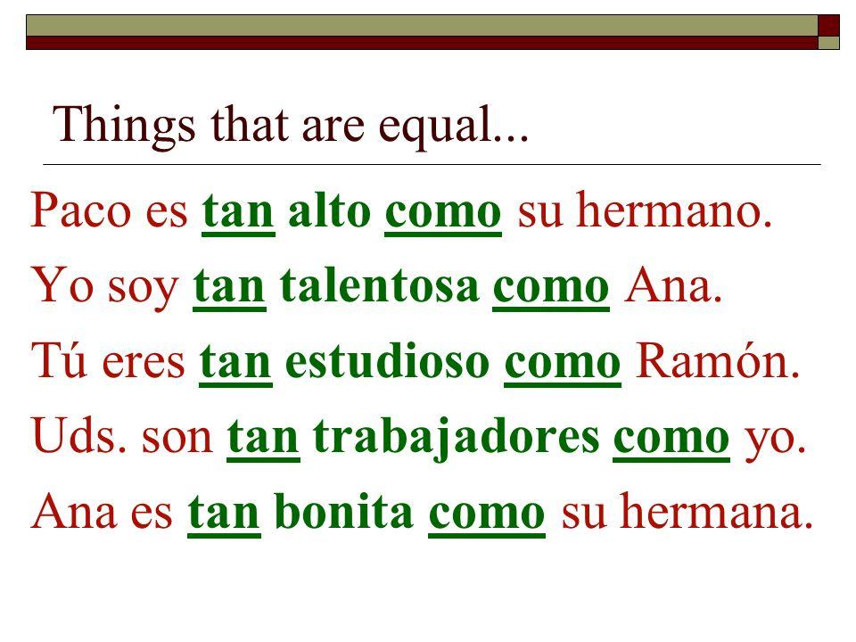 Things that are equal... Paco es tan alto como su hermano. Yo soy tan talentosa como Ana. Tú eres tan estudioso como Ramón. Uds. son tan trabajadores