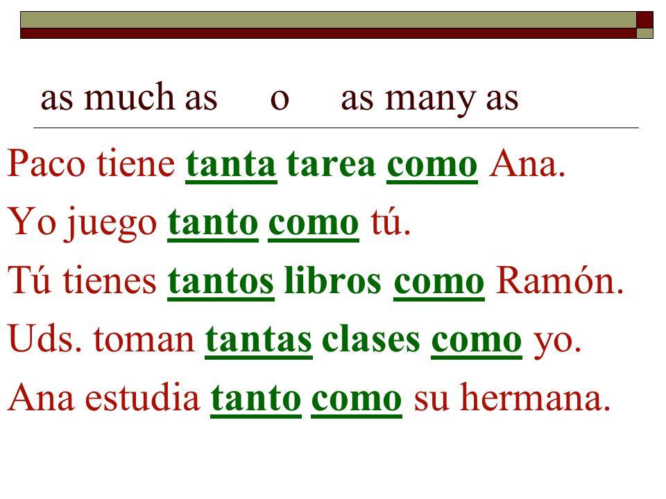 as much as o as many as Paco tiene tanta tarea como Ana. Yo juego tanto como tú. Tú tienes tantos libros como Ramón. Uds. toman tantas clases como yo.