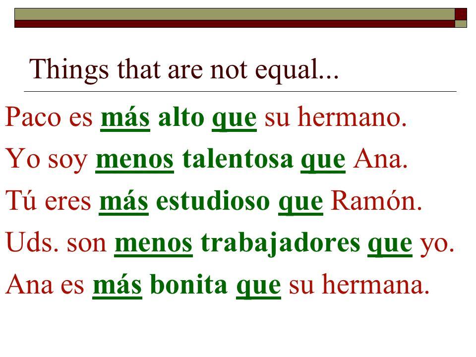 Things that are not equal... Paco es más alto que su hermano. Yo soy menos talentosa que Ana. Tú eres más estudioso que Ramón. Uds. son menos trabajad