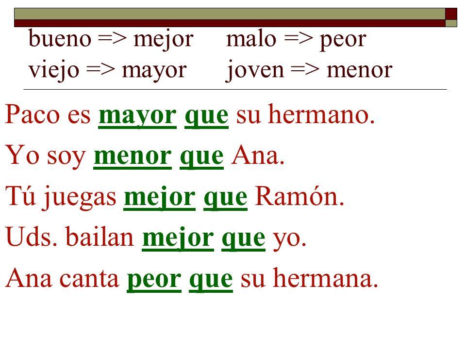bueno => mejor malo => peor viejo => mayor joven => menor Paco es mayor que su hermano. Yo soy menor que Ana. Tú juegas mejor que Ramón. Uds. bailan m
