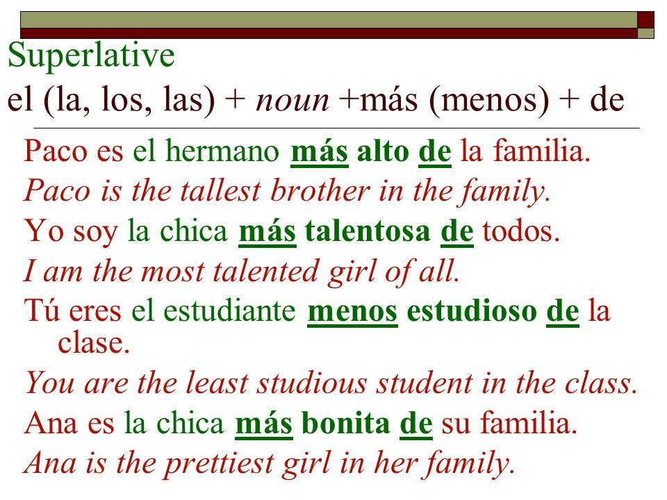 Superlative el (la, los, las) + noun +más (menos) + de Paco es el hermano más alto de la familia. Paco is the tallest brother in the family. Yo soy la