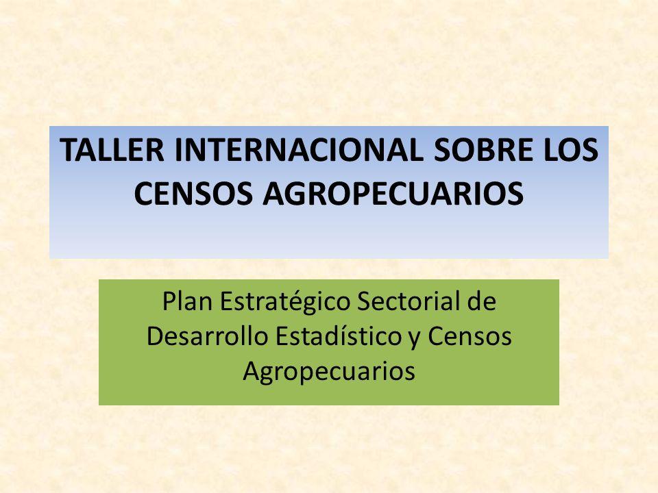 TALLER INTERNACIONAL SOBRE LOS CENSOS AGROPECUARIOS Plan Estratégico Sectorial de Desarrollo Estadístico y Censos Agropecuarios