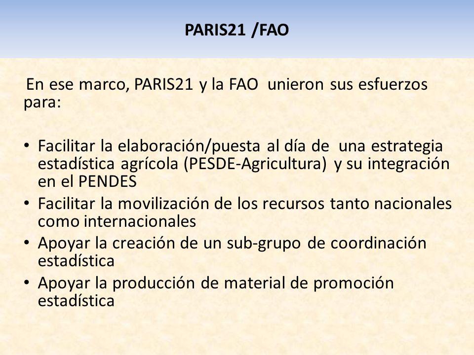 PARIS21 /FAO En ese marco, PARIS21 y la FAO unieron sus esfuerzos para: Facilitar la elaboración/puesta al día de una estrategia estadística agrícola (PESDE-Agricultura) y su integración en el PENDES Facilitar la movilización de los recursos tanto nacionales como internacionales Apoyar la creación de un sub-grupo de coordinación estadística Apoyar la producción de material de promoción estadística