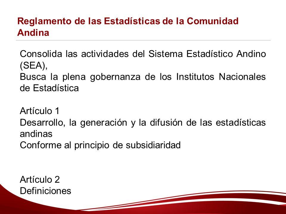 Reglamento de las Estadísticas de la Comunidad Andina Consolida las actividades del Sistema Estadístico Andino (SEA), Busca la plena gobernanza de los Institutos Nacionales de Estadística Artículo 1 Desarrollo, la generación y la difusión de las estadísticas andinas Conforme al principio de subsidiaridad Artículo 2 Definiciones