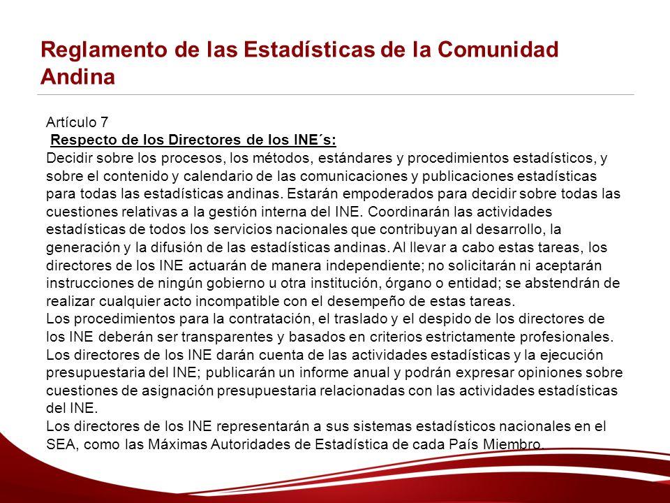 Reglamento de las Estadísticas de la Comunidad Andina Artículo 7 Respecto de los Directores de los INE´s: Decidir sobre los procesos, los métodos, estándares y procedimientos estadísticos, y sobre el contenido y calendario de las comunicaciones y publicaciones estadísticas para todas las estadísticas andinas.