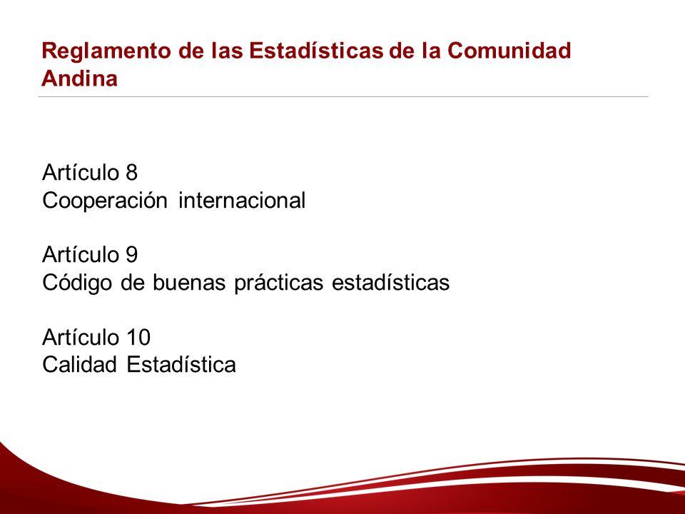 Reglamento de las Estadísticas de la Comunidad Andina Artículo 8 Cooperación internacional Artículo 9 Código de buenas prácticas estadísticas Artículo 10 Calidad Estadística