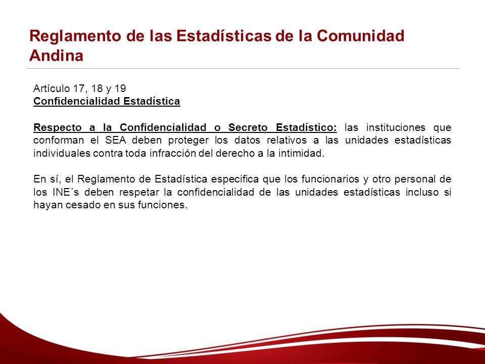 Reglamento de las Estadísticas de la Comunidad Andina Artículo 17, 18 y 19 Confidencialidad Estadística Respecto a la Confidencialidad o Secreto Estadístico: las instituciones que conforman el SEA deben proteger los datos relativos a las unidades estadísticas individuales contra toda infracción del derecho a la intimidad.