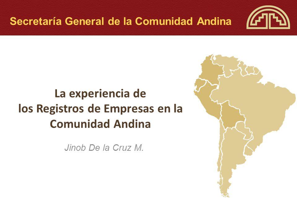 La experiencia de los Registros de Empresas en la Comunidad Andina Jinob De la Cruz M. Secretaría General de la Comunidad Andina