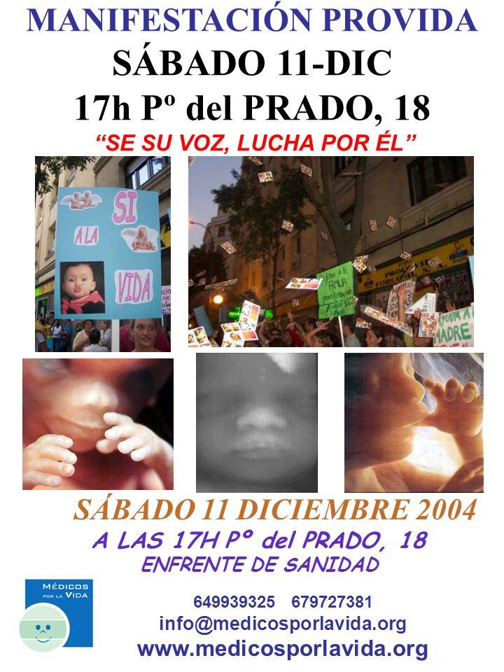 649939325 679727381 info@medicosporlavida.org www.medicosporlavida.org MANIFESTACIÓN PROVIDA SÁBADO 11-DIC 17h Pº del PRADO, 18 SE SU VOZ, LUCHA POR ÉL SÁBADO 11 DICIEMBRE 2004 A LAS 17H Pº del PRADO, 18 ENFRENTE DE SANIDAD