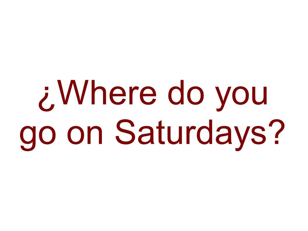 ¿Where do you go on Saturdays
