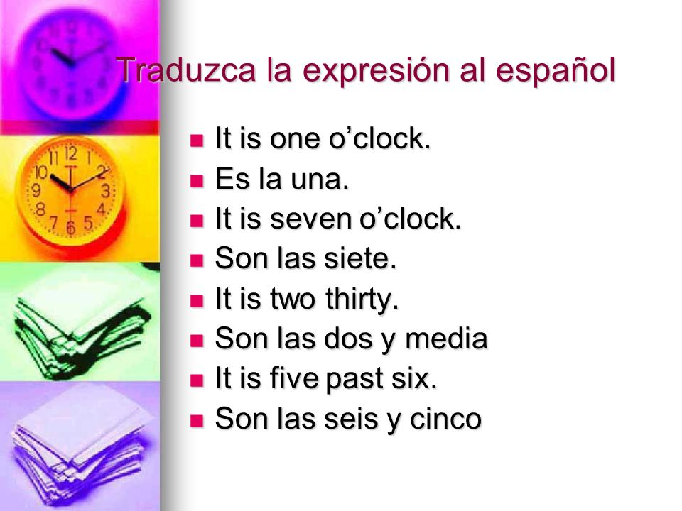 Traduzca la expresión al español It is one oclock. It is one oclock. Es la una. Es la una. It is seven oclock. It is seven oclock. Son las siete. Son