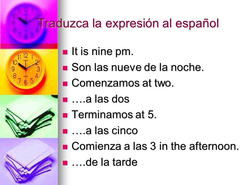Traduzca la expresión al español It is nine pm. It is nine pm. Son las nueve de la noche. Son las nueve de la noche. Comenzamos at two. Comenzamos at