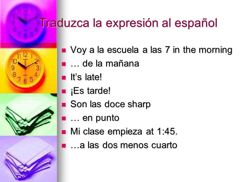 Traduzca la expresión al español Voy a la escuela a las 7 in the morning Voy a la escuela a las 7 in the morning … de la mañana … de la mañana Its lat