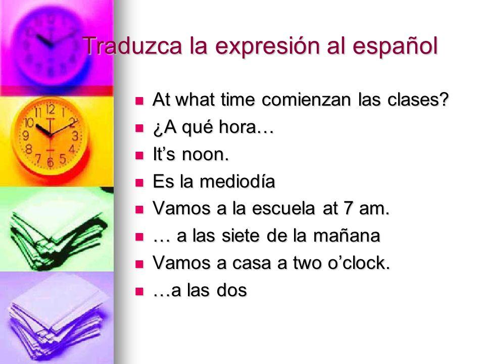 Traduzca la expresión al español At what time comienzan las clases? At what time comienzan las clases? ¿A qué hora… ¿A qué hora… Its noon. Its noon. E
