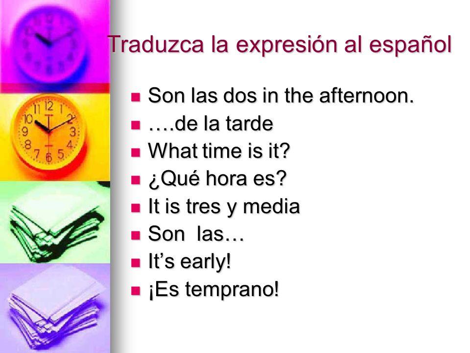 Traduzca la expresión al español Son las dos in the afternoon. Son las dos in the afternoon. ….de la tarde ….de la tarde What time is it? What time is