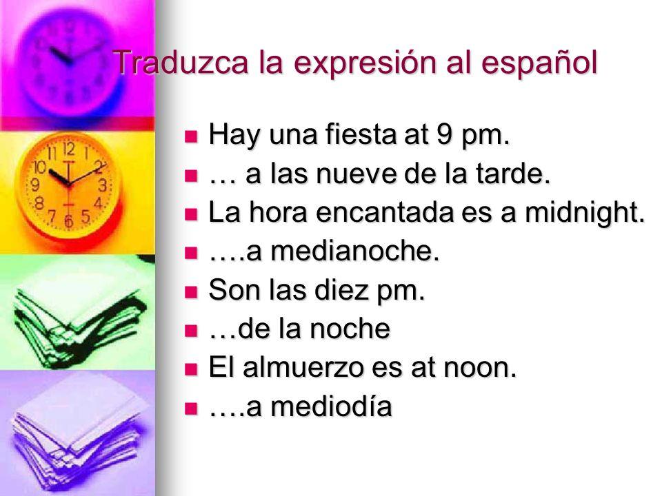 Traduzca la expresión al español Hay una fiesta at 9 pm. Hay una fiesta at 9 pm. … a las nueve de la tarde. … a las nueve de la tarde. La hora encanta
