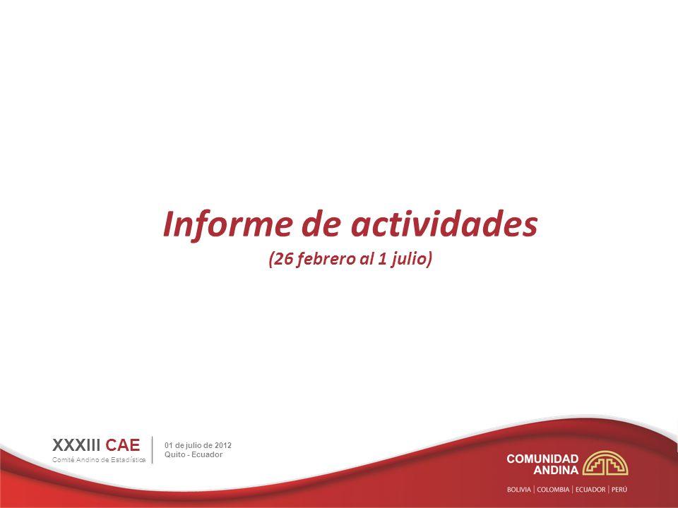 Informe de actividades (26 febrero al 1 julio) XXXIII CAE Comité Andino de Estadística 01 de julio de 2012 Quito - Ecuador