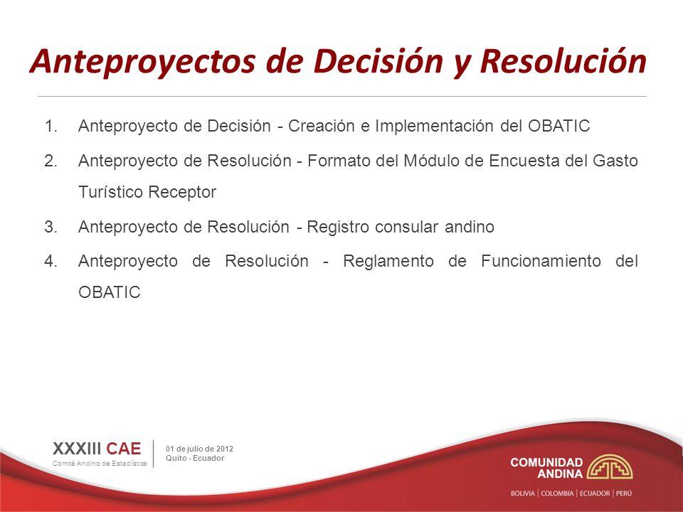 Anteproyectos de Decisión y Resolución 1.Anteproyecto de Decisión - Creación e Implementación del OBATIC 2.Anteproyecto de Resolución - Formato del Módulo de Encuesta del Gasto Turístico Receptor 3.Anteproyecto de Resolución - Registro consular andino 4.Anteproyecto de Resolución - Reglamento de Funcionamiento del OBATIC XXXIII CAE Comité Andino de Estadística 01 de julio de 2012 Quito - Ecuador