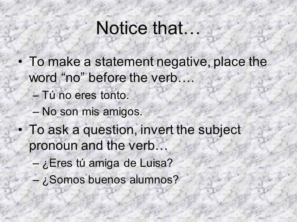 Notice that… To make a statement negative, place the word no before the verb….