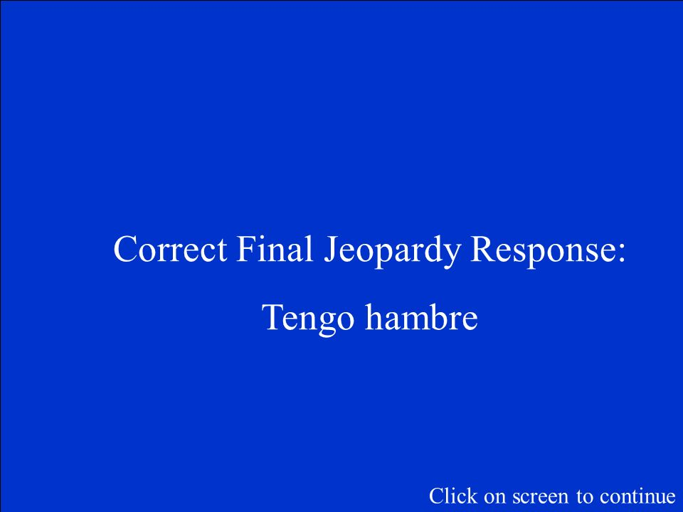 Final Jeopardy Question: How do you say I am hungry Click on screen to continue
