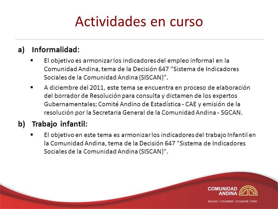 Actividades en curso a)Informalidad: El objetivo es armonizar los indicadores del empleo informal en la Comunidad Andina, tema de la Decisión 647