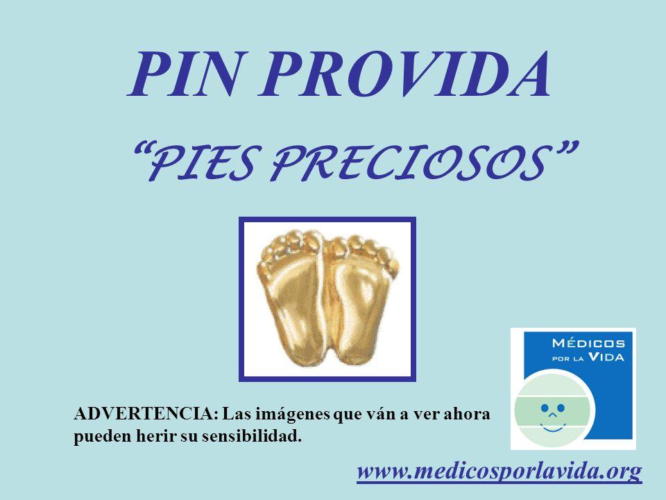 PIN PROVIDA PIES PRECIOSOS ADVERTENCIA: Las imágenes que ván a ver ahora pueden herir su sensibilidad. www.medicosporlavida.org