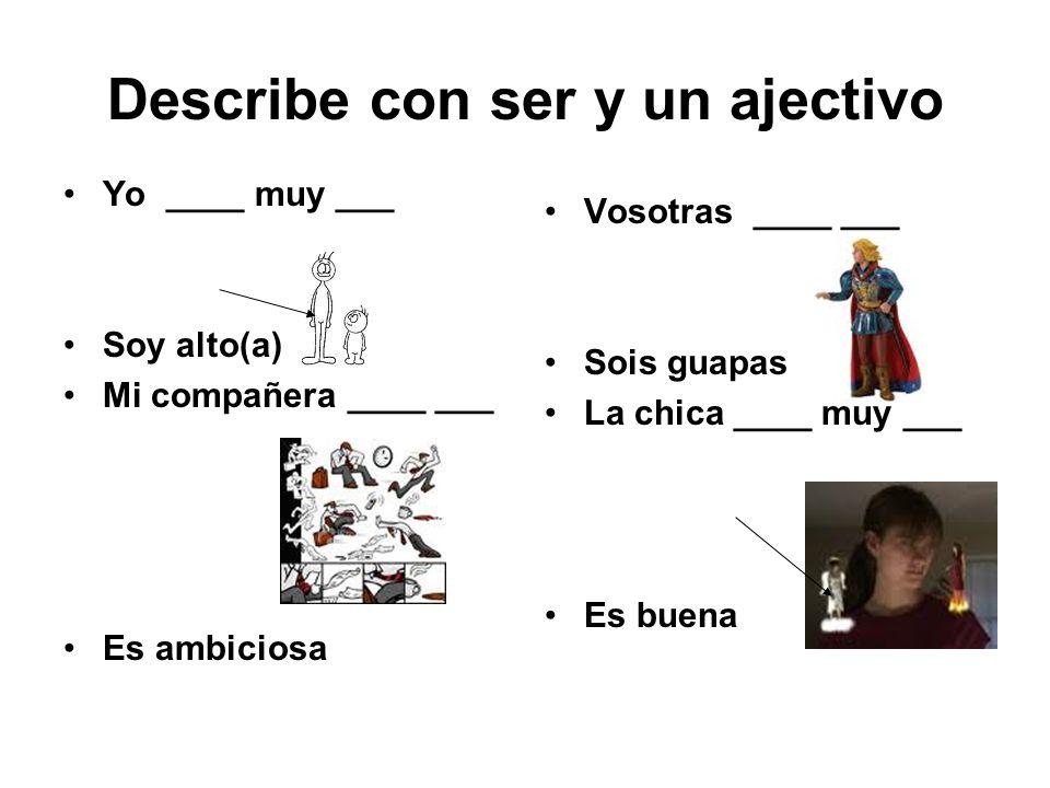 Describe con ser y un ajectivo Yo ____ muy ___ Soy alto(a) Mi compañera ____ ___ Es ambiciosa Vosotras ____ ___ Sois guapas La chica ____ muy ___ Es b