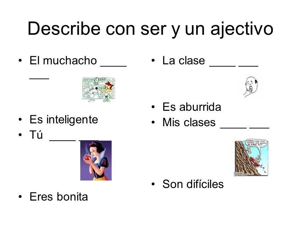 Describe con ser y un ajectivo El muchacho ____ ___ Es inteligente Tú ____ ___ Eres bonita La clase ____ ___ Es aburrida Mis clases ____ ___ Son difíc