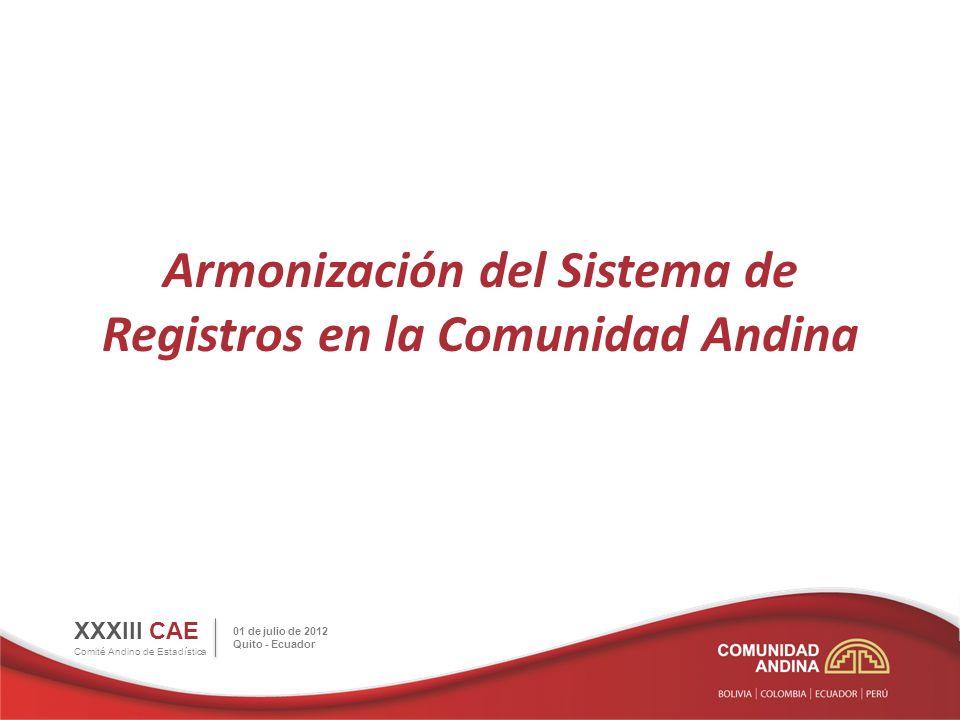 Armonización del Sistema de Registros en la Comunidad Andina XXXIII CAE Comité Andino de Estadística 01 de julio de 2012 Quito - Ecuador